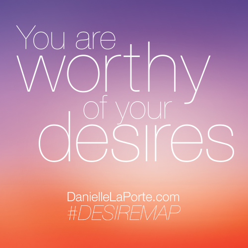 You are worthy of your desires.